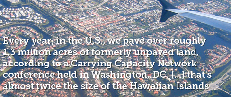 Every year, in the US we pave over roughly 1.3 million acres of formerly unpaved land according to a Carrying Capacity Network conference held in Washington, DC. that's almost twice the size of the Hawaiian Islands